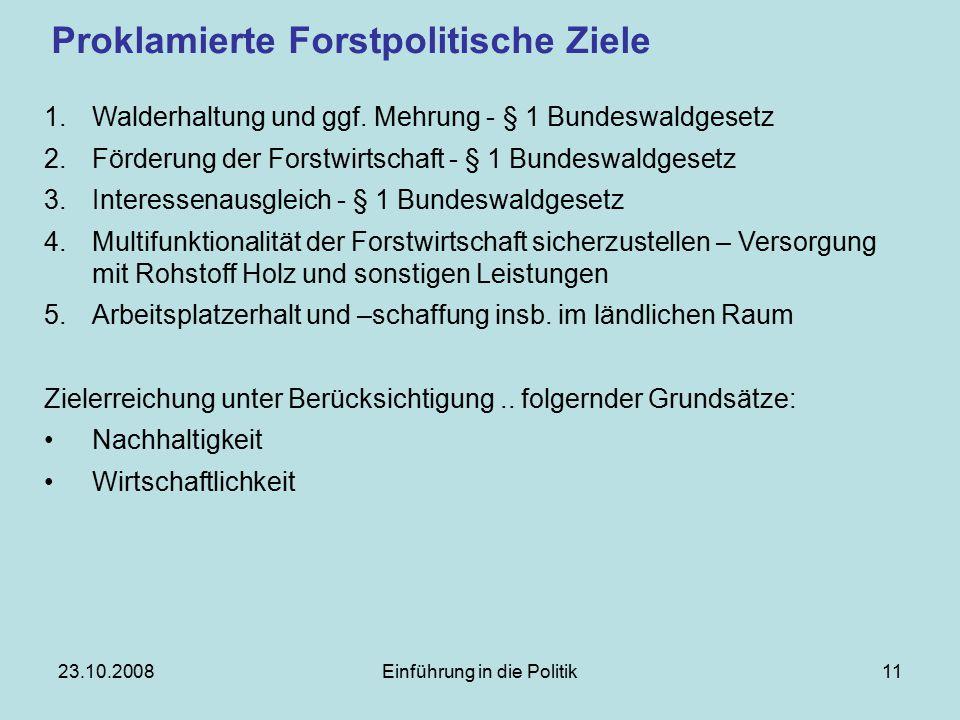 23.10.2008Einführung in die Politik11 Proklamierte Forstpolitische Ziele 1.Walderhaltung und ggf.