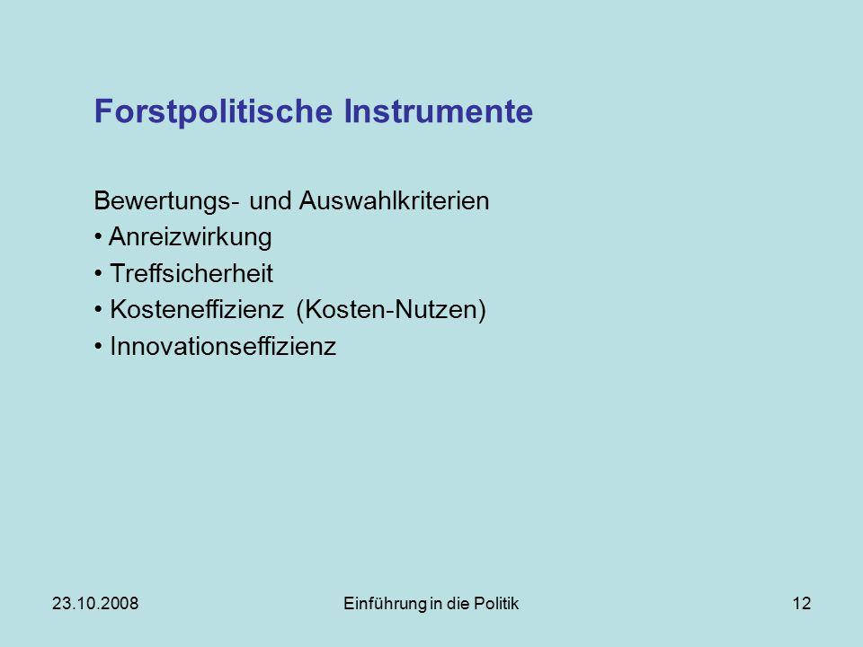 23.10.2008Einführung in die Politik12 Forstpolitische Instrumente Bewertungs- und Auswahlkriterien Anreizwirkung Treffsicherheit Kosteneffizienz (Kosten-Nutzen) Innovationseffizienz