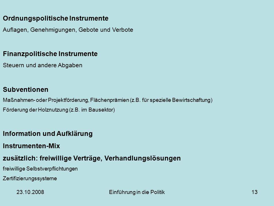 23.10.2008Einführung in die Politik13 Ordnungspolitische Instrumente Auflagen, Genehmigungen, Gebote und Verbote Finanzpolitische Instrumente Steuern und andere Abgaben Subventionen Maßnahmen- oder Projektförderung, Flächenprämien (z.B.