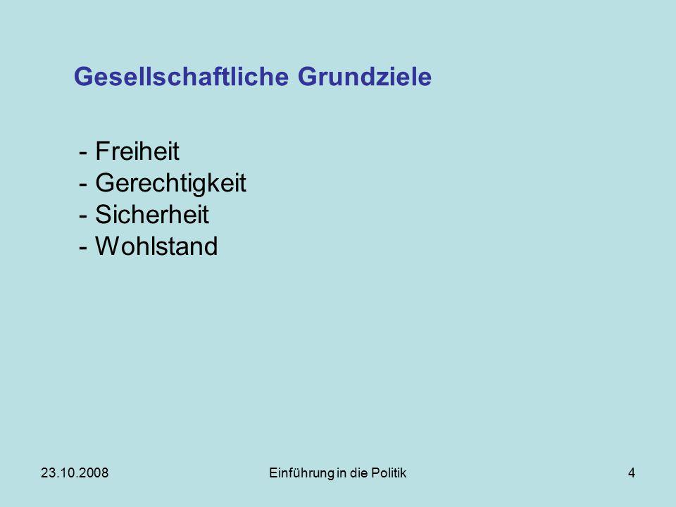 23.10.2008Einführung in die Politik4 Gesellschaftliche Grundziele - Freiheit - Gerechtigkeit - Sicherheit - Wohlstand