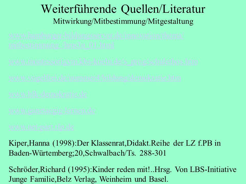 Weiterführende Quellen/Literatur Mitwirkung/Mitbestimmung/Mitgestaltung www.hamburger-bildungsserver.de/innovation/thema/ mitbestimmung /hms3n_01.html www.montessorigym.kbs-koeln.de/s_prog/schulethos.htm www.vogelfrei.de/nummer4/bildung/demokratie.htm www.blk-demokratie.de www.ganztaegig-lernen.de www.net-part.rlp.de Kiper,Hanna (1998):Der Klassenrat,Didakt.Reihe der LZ f.PB in Baden-Würtemberg;20,Schwalbach/Ts.