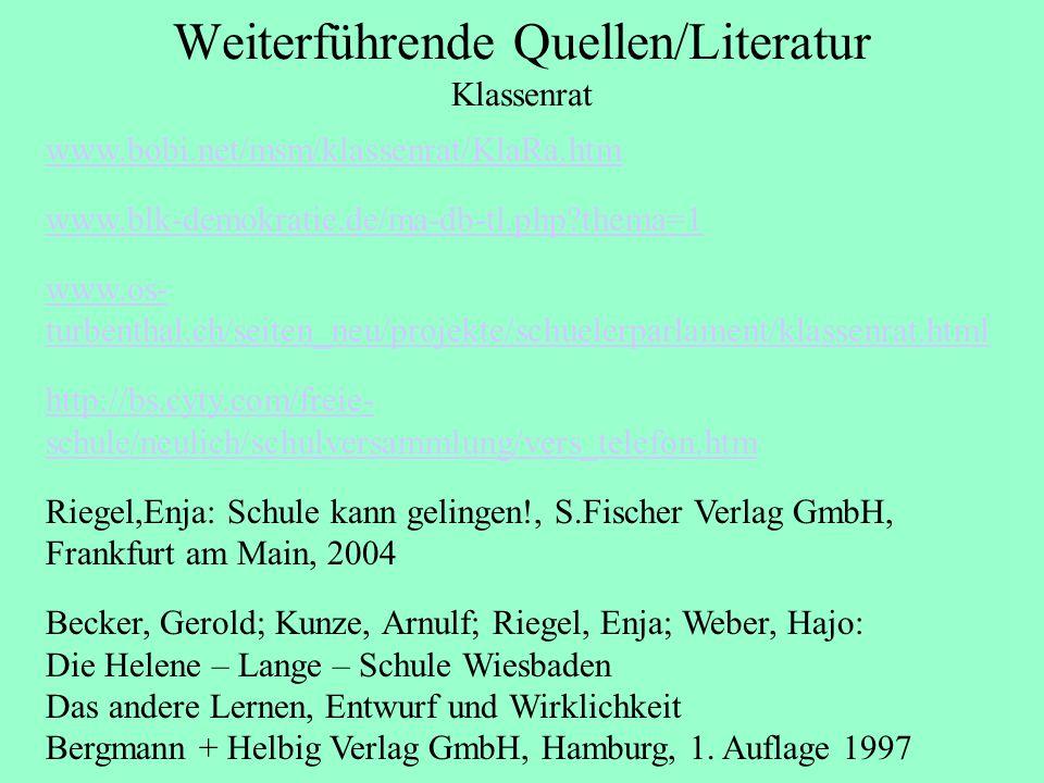 Weiterführende Quellen/Literatur Klassenrat www.bobi.net/msm/klassenrat/KlaRa.htm www.blk-demokratie.de/ma-db-tl.php thema=1 www.os- turbenthal.ch/seiten_neu/projekte/schuelerparlament/klassenrat.html http://bs.cyty.com/freie- schule/neulich/schulversammlung/vers_telefon.htm Riegel,Enja: Schule kann gelingen!, S.Fischer Verlag GmbH, Frankfurt am Main, 2004 Becker, Gerold; Kunze, Arnulf; Riegel, Enja; Weber, Hajo: Die Helene – Lange – Schule Wiesbaden Das andere Lernen, Entwurf und Wirklichkeit Bergmann + Helbig Verlag GmbH, Hamburg, 1.