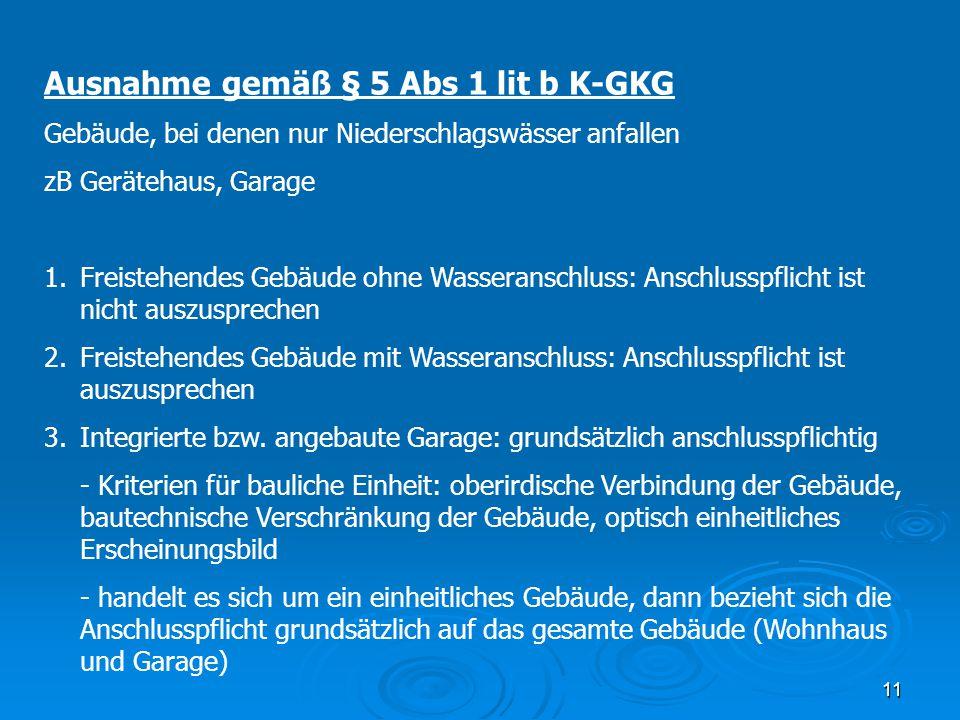 11 Ausnahme gemäß § 5 Abs 1 lit b K-GKG Gebäude, bei denen nur Niederschlagswässer anfallen zB Gerätehaus, Garage 1.Freistehendes Gebäude ohne Wassera