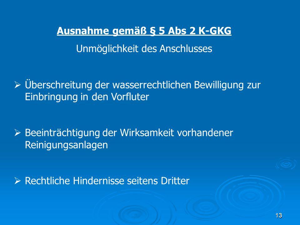 13 Ausnahme gemäß § 5 Abs 2 K-GKG Unmöglichkeit des Anschlusses  Überschreitung der wasserrechtlichen Bewilligung zur Einbringung in den Vorfluter 