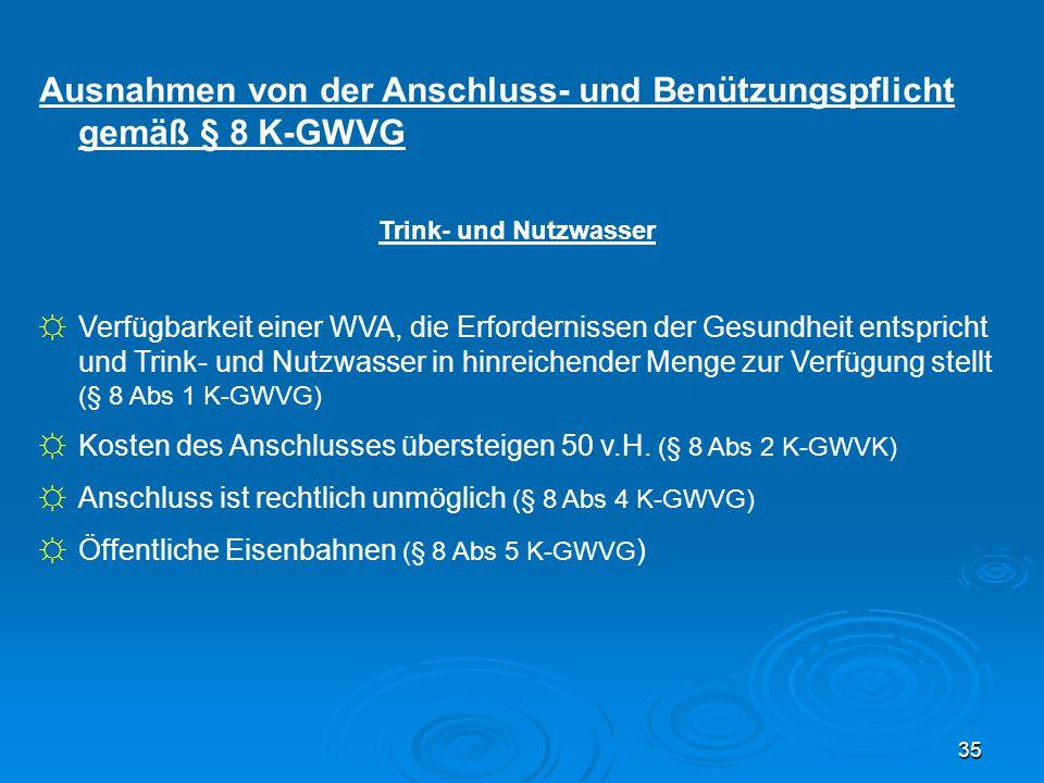 35 Ausnahmen von der Anschluss- und Benützungspflicht gemäß § 8 K-GWVG Trink- und Nutzwasser ☼Verfügbarkeit einer WVA, die Erfordernissen der Gesundhe