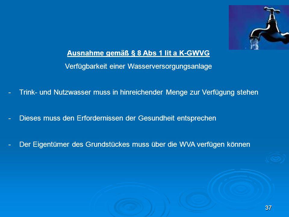 37 Ausnahme gemäß § 8 Abs 1 lit a K-GWVG Verfügbarkeit einer Wasserversorgungsanlage -Trink- und Nutzwasser muss in hinreichender Menge zur Verfügung