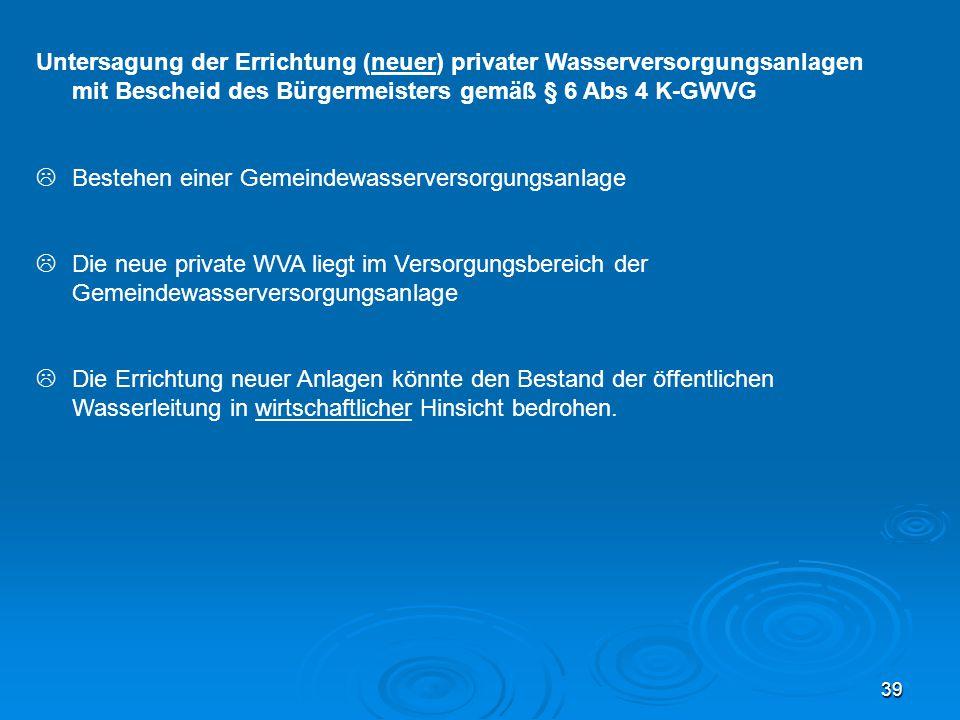 39 Untersagung der Errichtung (neuer) privater Wasserversorgungsanlagen mit Bescheid des Bürgermeisters gemäß § 6 Abs 4 K-GWVG  Bestehen einer Gemein