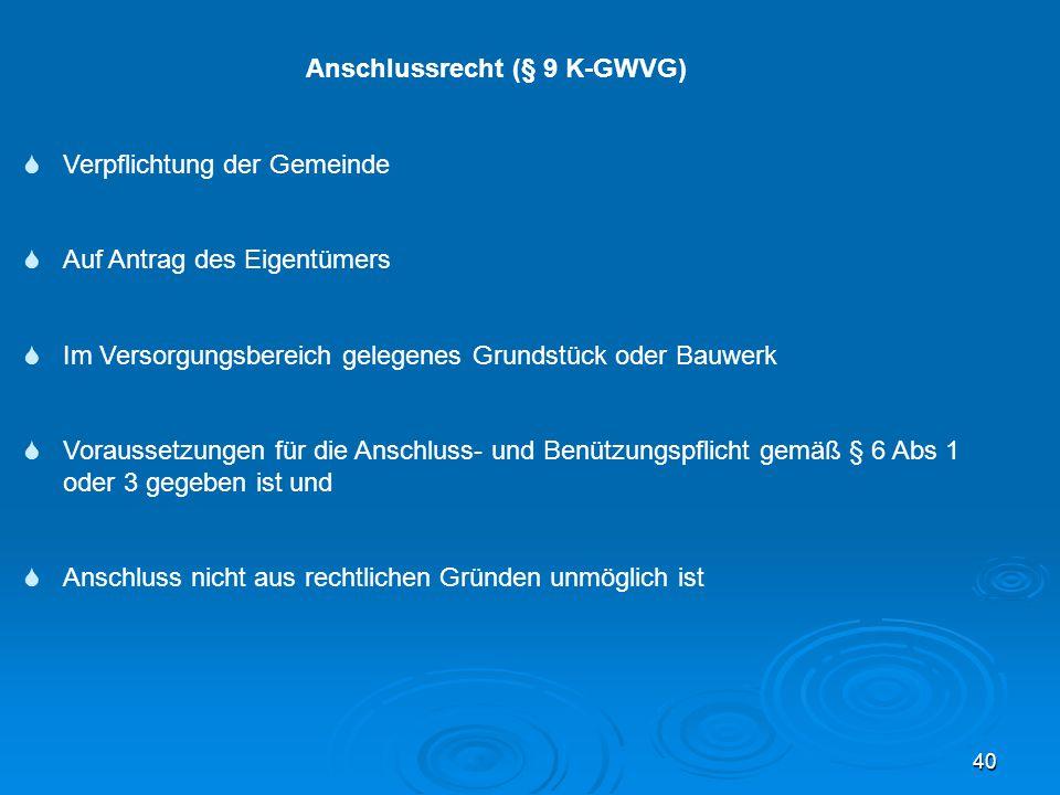 40 Anschlussrecht (§ 9 K-GWVG)  Verpflichtung der Gemeinde  Auf Antrag des Eigentümers  Im Versorgungsbereich gelegenes Grundstück oder Bauwerk  V