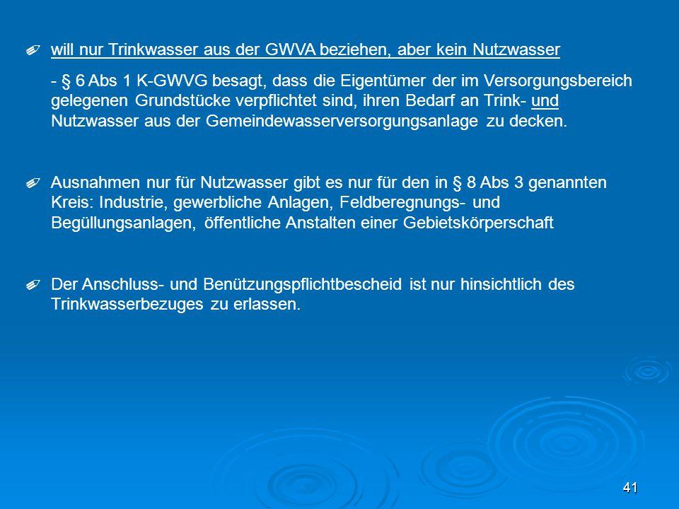 41 ✐ will nur Trinkwasser aus der GWVA beziehen, aber kein Nutzwasser - § 6 Abs 1 K-GWVG besagt, dass die Eigentümer der im Versorgungsbereich gelegen