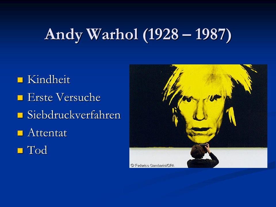 Andy Warhol (1928 – 1987) Kindheit Kindheit Erste Versuche Erste Versuche Siebdruckverfahren Siebdruckverfahren Attentat Attentat Tod Tod