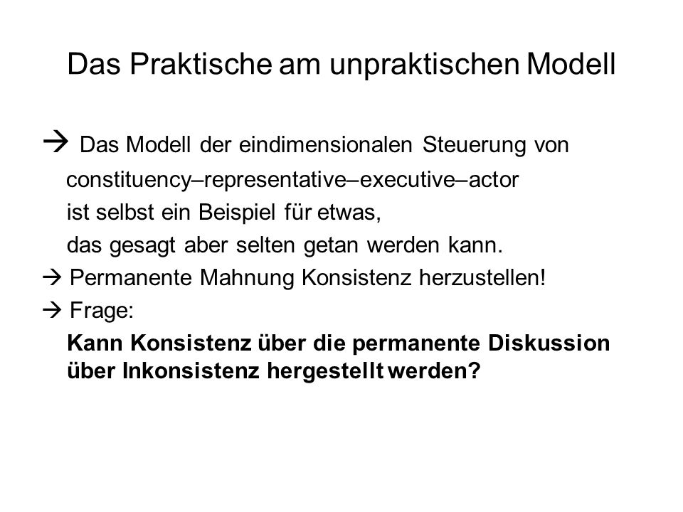 Das Praktische am unpraktischen Modell  Das Modell der eindimensionalen Steuerung von constituency–representative–executive–actor ist selbst ein Beispiel für etwas, das gesagt aber selten getan werden kann.