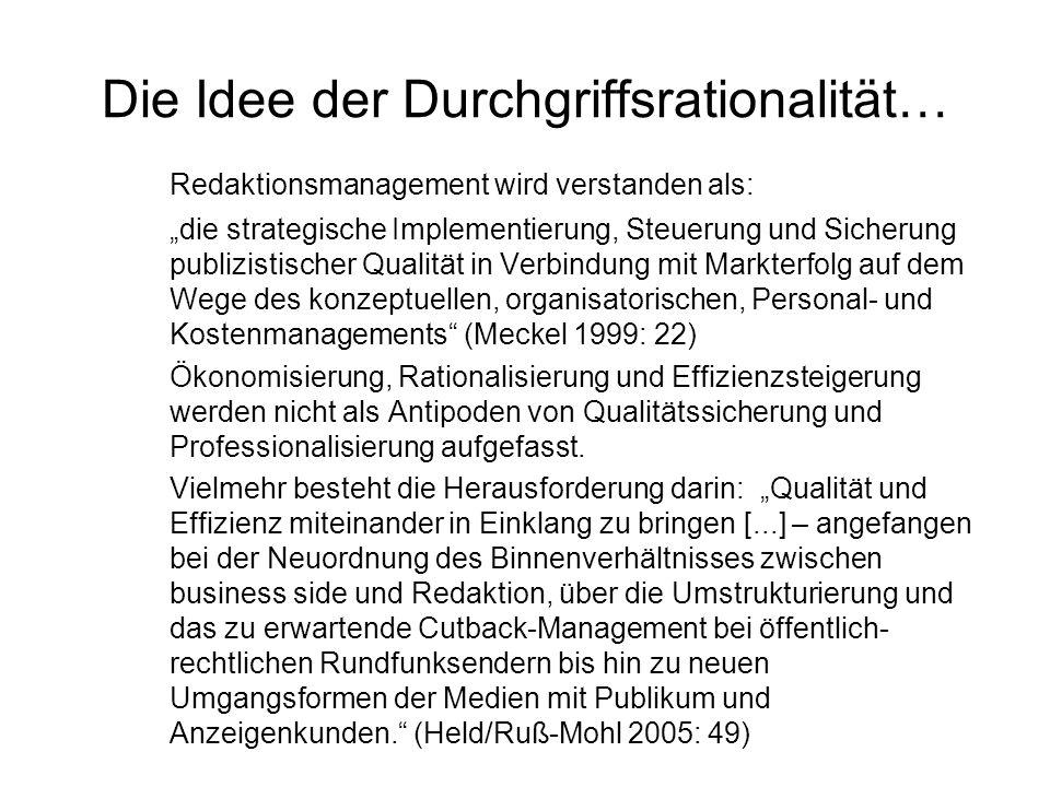 """Die Idee der Durchgriffsrationalität… Redaktionsmanagement wird verstanden als: """"die strategische Implementierung, Steuerung und Sicherung publizistischer Qualität in Verbindung mit Markterfolg auf dem Wege des konzeptuellen, organisatorischen, Personal- und Kostenmanagements (Meckel 1999: 22) Ökonomisierung, Rationalisierung und Effizienzsteigerung werden nicht als Antipoden von Qualitätssicherung und Professionalisierung aufgefasst."""