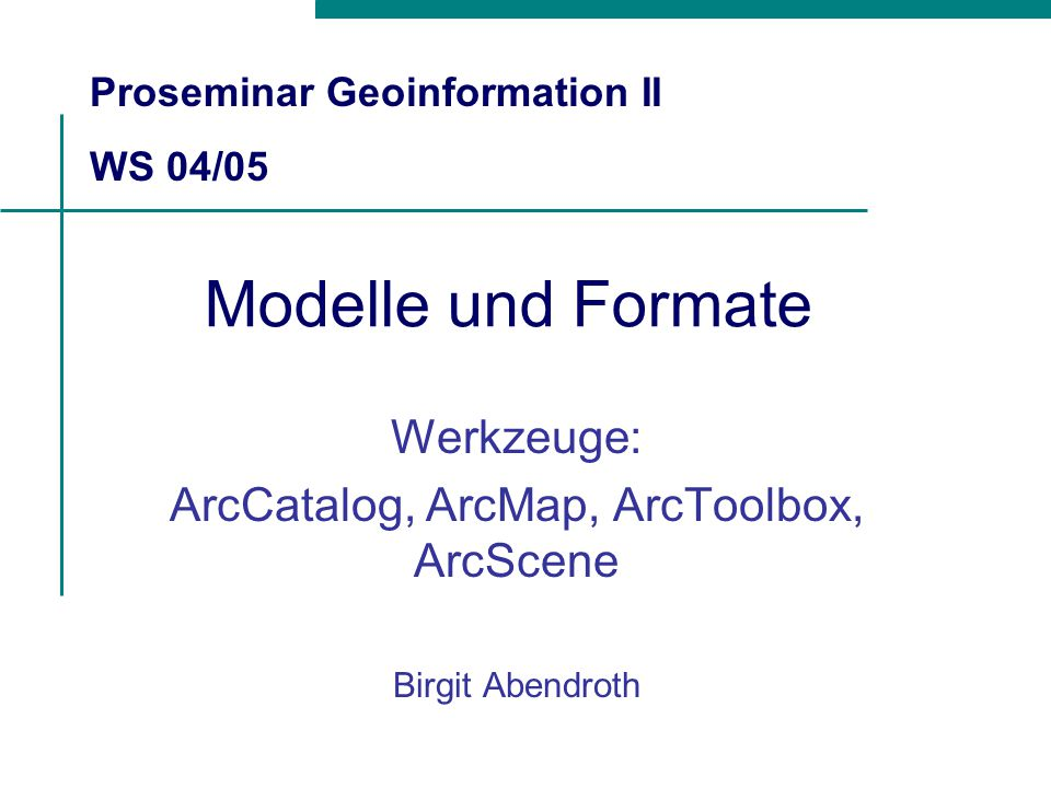 Modelle und Formate Werkzeuge: ArcCatalog, ArcMap, ArcToolbox, ArcScene Birgit Abendroth Proseminar Geoinformation II WS 04/05