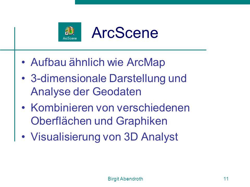 Birgit Abendroth11 ArcScene Aufbau ähnlich wie ArcMap 3-dimensionale Darstellung und Analyse der Geodaten Kombinieren von verschiedenen Oberflächen un