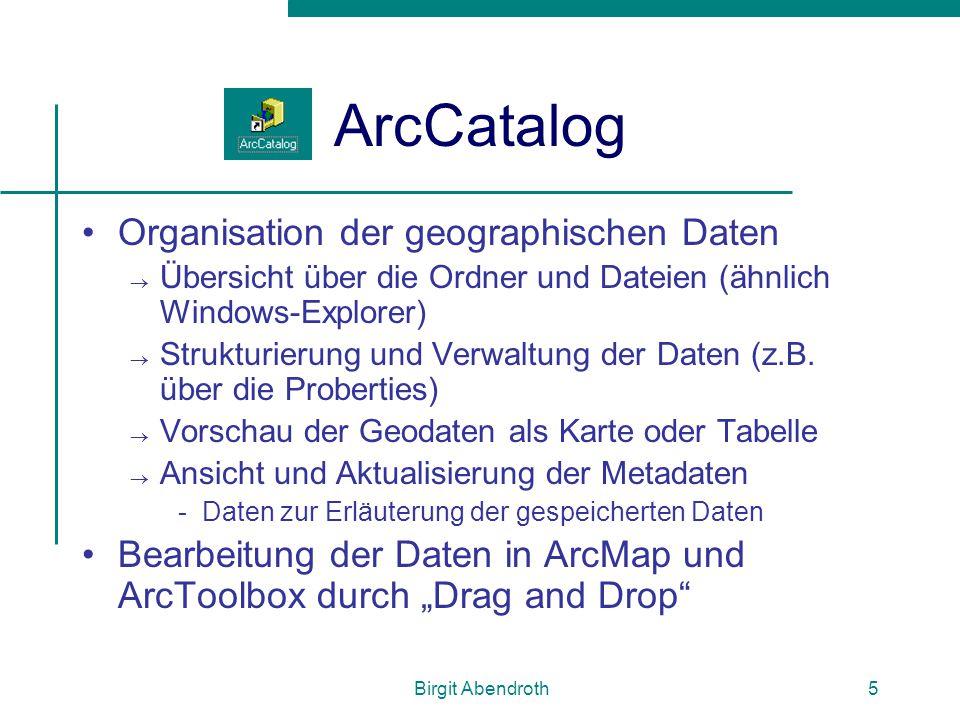 Birgit Abendroth5 ArcCatalog Organisation der geographischen Daten  Übersicht über die Ordner und Dateien (ähnlich Windows-Explorer)  Strukturierung