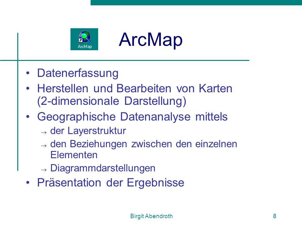 Birgit Abendroth8 ArcMap Datenerfassung Herstellen und Bearbeiten von Karten (2-dimensionale Darstellung) Geographische Datenanalyse mittels  der Lay