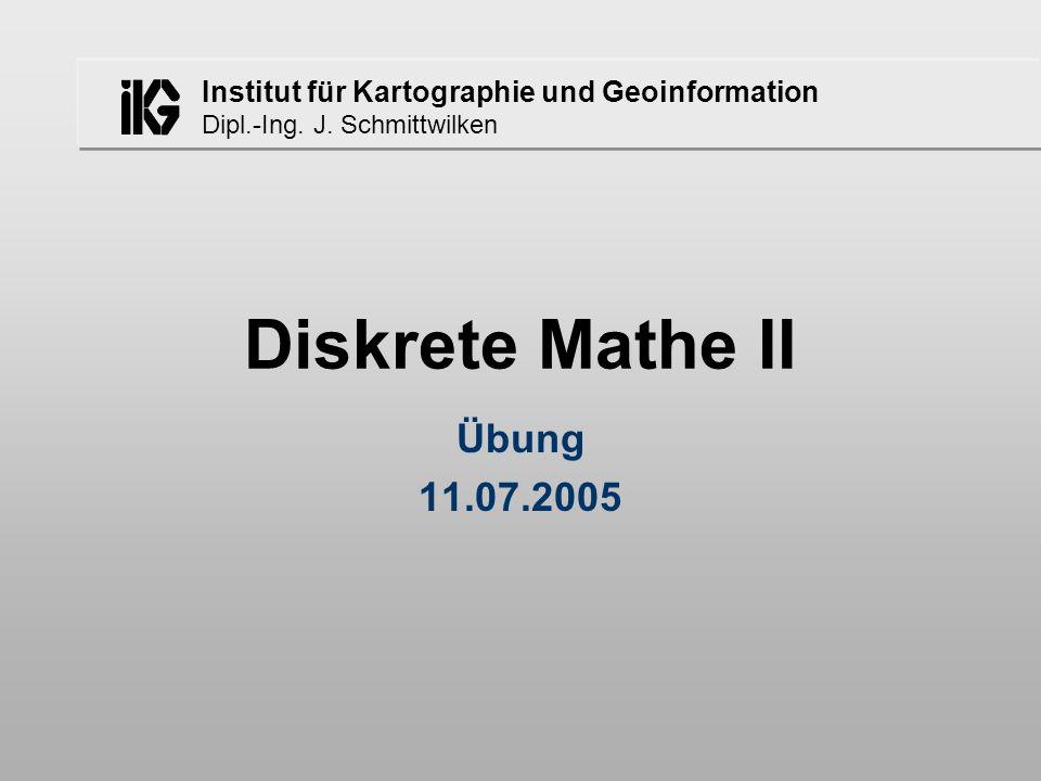 Institut für Kartographie und Geoinformation Dipl.-Ing. J. Schmittwilken Diskrete Mathe II Übung 11.07.2005