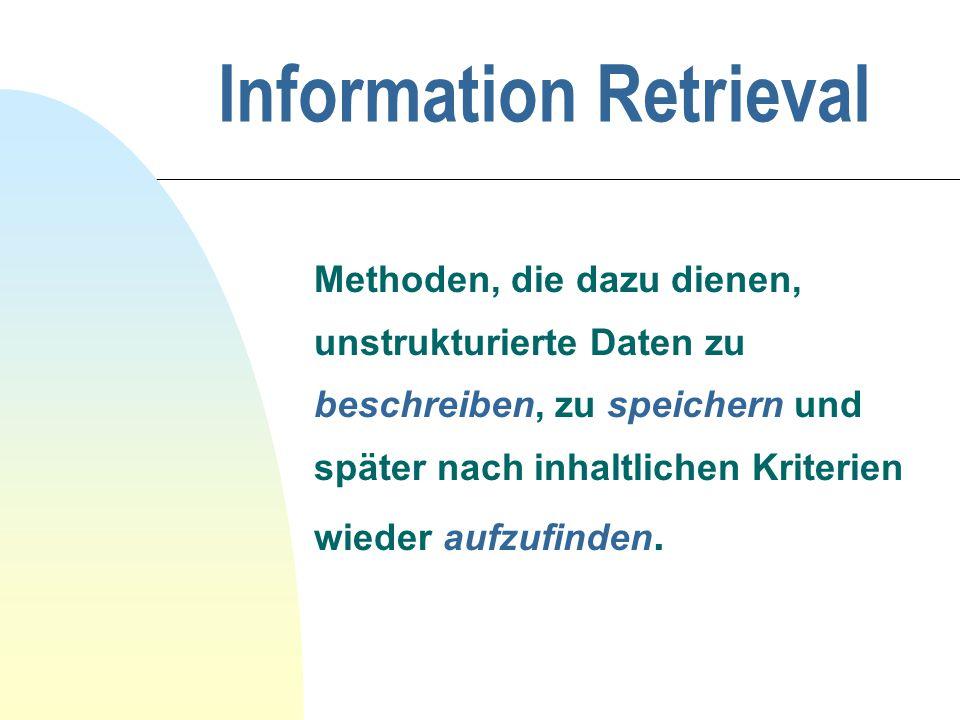 Information Retrieval Methoden, die dazu dienen, unstrukturierte Daten zu beschreiben, zu speichern und später nach inhaltlichen Kriterien wieder aufzufinden.