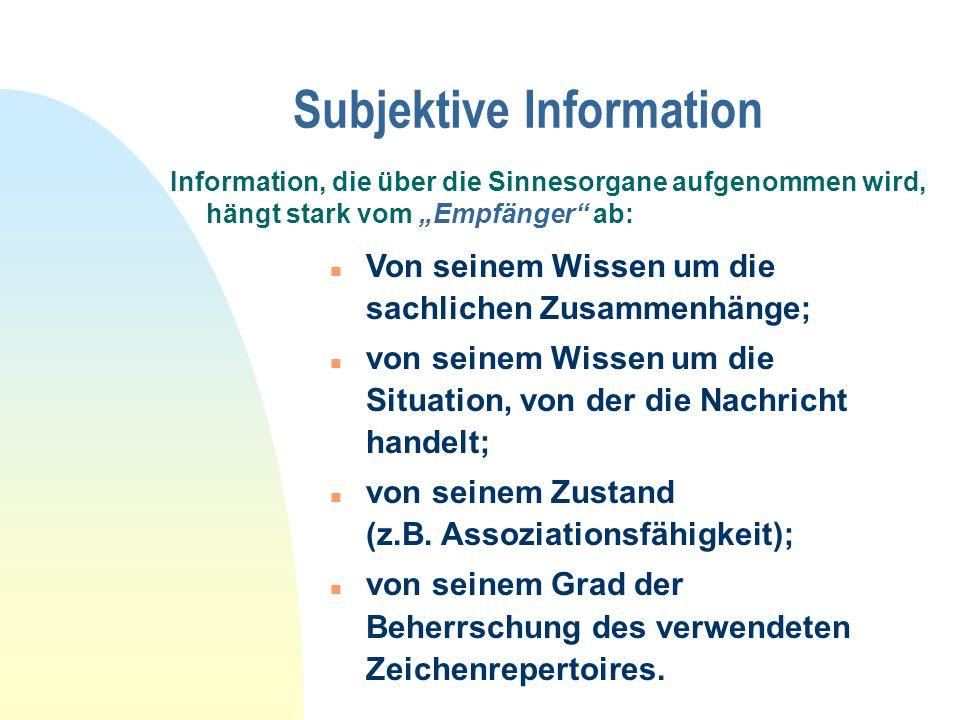 """Subjektive Information Information, die über die Sinnesorgane aufgenommen wird, hängt stark vom """"Empfänger ab: n Von seinem Wissen um die sachlichen Zusammenhänge; n von seinem Wissen um die Situation, von der die Nachricht handelt; n von seinem Zustand (z.B."""