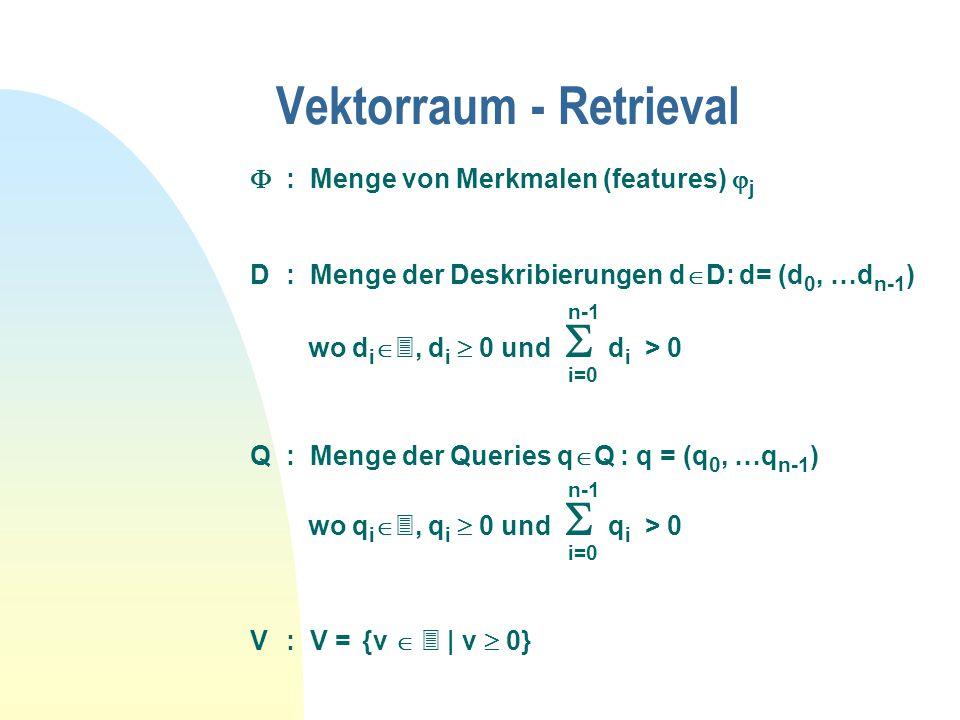 Vektorraum - Retrieval  : Menge von Merkmalen (features)  j D: Menge der Deskribierungen d  D: d= (d 0, …d n-1 ) n-1 wo d i  , d i  0 und  d i > 0 i=0 Q: Menge der Queries q  Q : q = (q 0, …q n-1 ) n-1 wo q i  , q i  0 und  q i > 0 i=0 V: V = {v   | v  0}