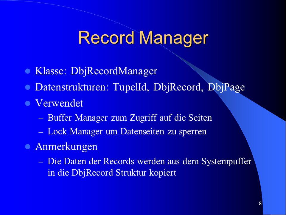 8 Record Manager Klasse: DbjRecordManager Datenstrukturen: TupelId, DbjRecord, DbjPage Verwendet – Buffer Manager zum Zugriff auf die Seiten – Lock Ma
