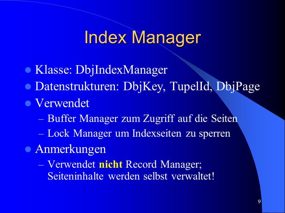 9 Index Manager Klasse: DbjIndexManager Datenstrukturen: DbjKey, TupelId, DbjPage Verwendet – Buffer Manager zum Zugriff auf die Seiten – Lock Manager