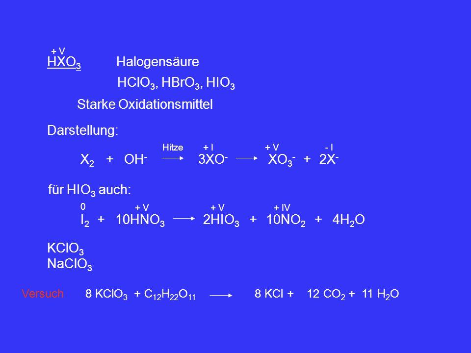 HXO 3 + V Halogensäure HClO 3, HBrO 3, HIO 3 Darstellung: X2X2 ++OH - 2X - - I für HIO 3 auch: 3XO - Starke Oxidationsmittel Hitze XO 3 - + I+ V I2I2