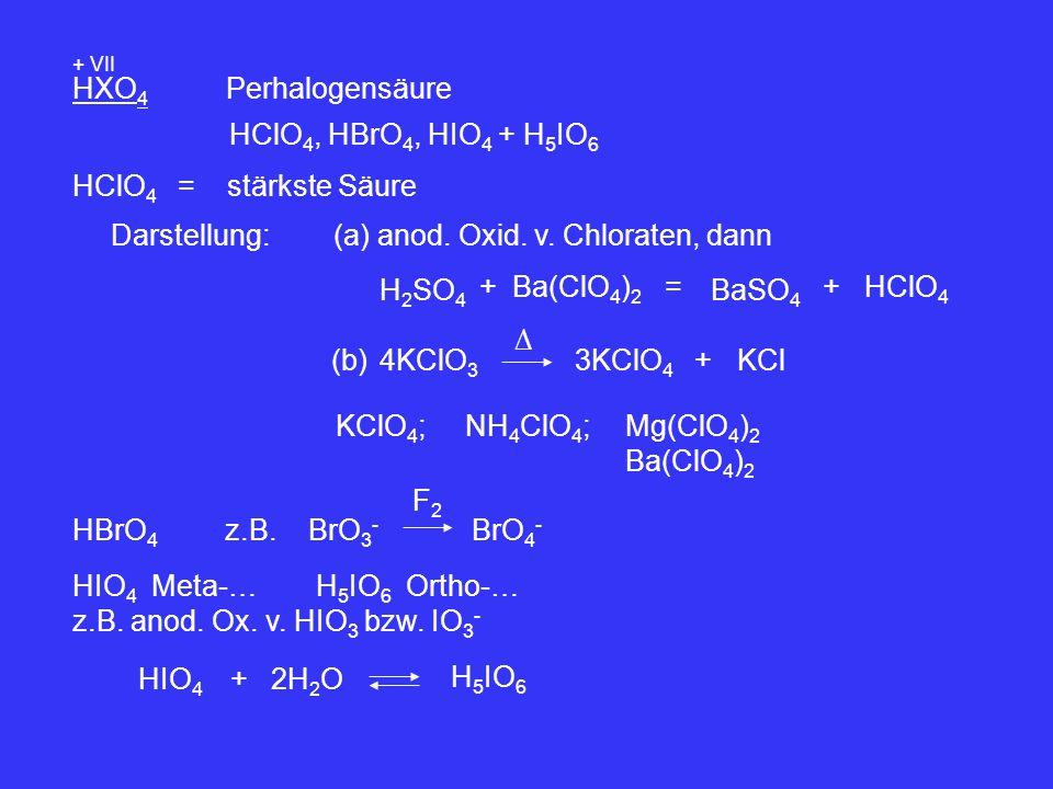HXO 4 + VII Perhalogensäure HClO 4, HBrO 4, HIO 4 + H 5 IO 6 HClO 4 = stärkste Säure Darstellung:(a) anod. Oxid. v. Chloraten, dann Ba(ClO 4 ) 2 + H 2