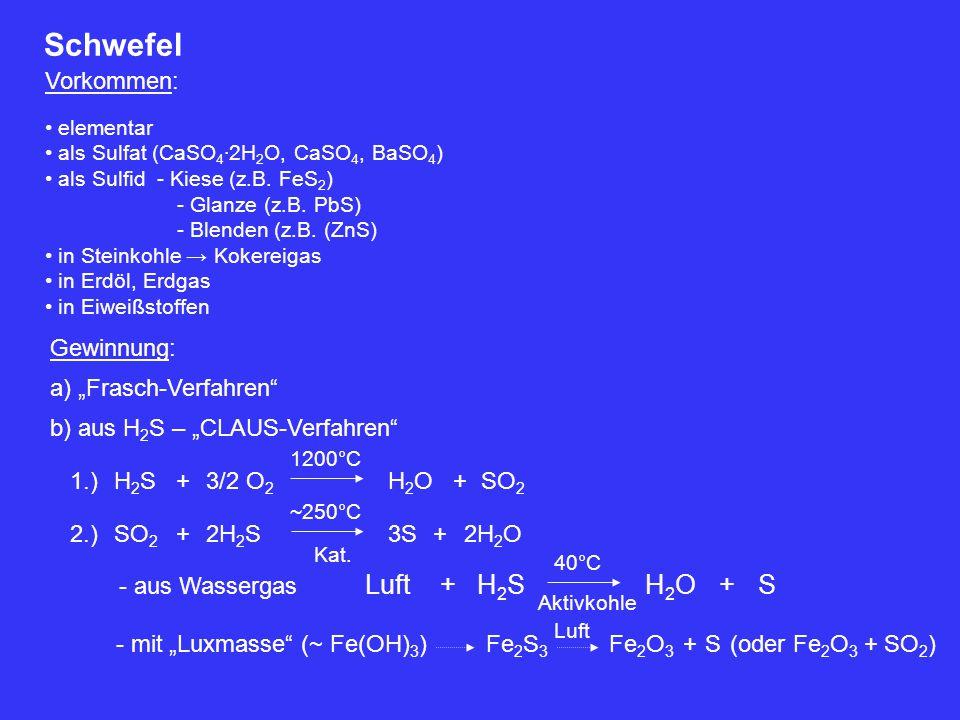 Schwefel Vorkommen: elementar als Sulfat (CaSO 4 ∙ 2H 2 O, CaSO 4, BaSO 4 ) als Sulfid - Kiese (z.B. FeS 2 ) - Glanze (z.B. PbS) - Blenden (z.B. (ZnS)