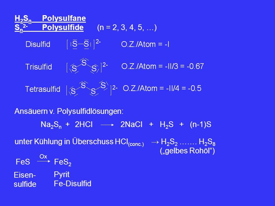 H 2 S n Polysulfane S n 2- Polysulfide(n = 2, 3, 4, 5, …) Ansäuern v. Polysulfidlösungen: Na 2 S n 2HCl+H2SH2S+2NaCl+(n-1)S unter Kühlung in Überschus
