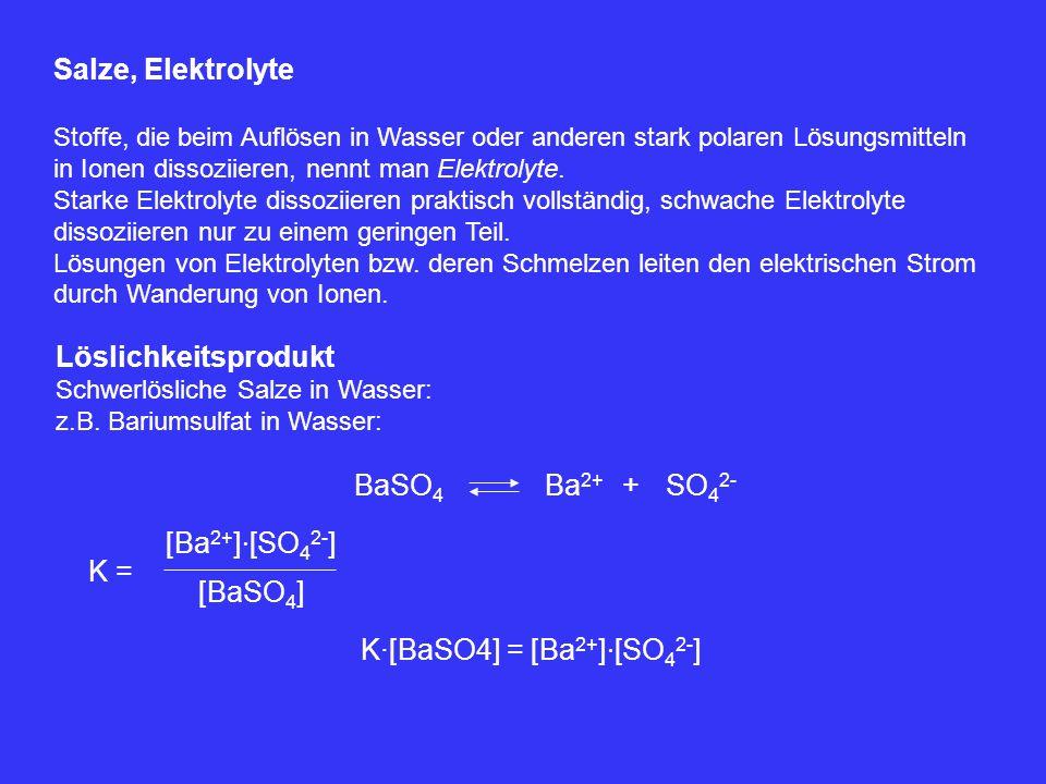 Salze, Elektrolyte Stoffe, die beim Auflösen in Wasser oder anderen stark polaren Lösungsmitteln in Ionen dissoziieren, nennt man Elektrolyte. Starke