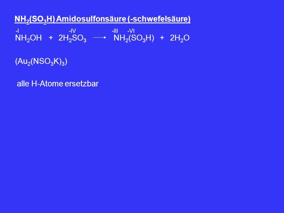 NH 2 (SO 3 H) Amidosulfonsäure (-schwefelsäure) NH 2 OH2H 2 SO 3 + -I-IV NH 2 (SO 3 H)2H 2 O+ -III-VI (Au 2 (NSO 3 K) 3 ) alle H-Atome ersetzbar