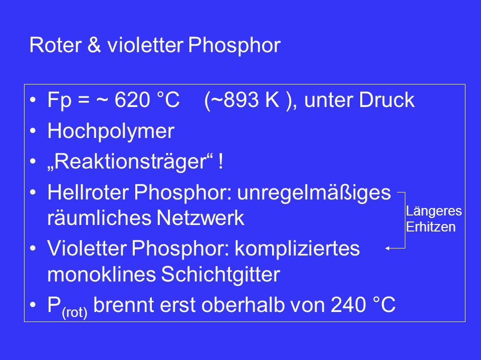 "Fp = ~ 620 °C (~893 K ), unter Druck Hochpolymer ""Reaktionsträger"" ! Hellroter Phosphor: unregelmäßiges räumliches Netzwerk Violetter Phosphor: kompli"