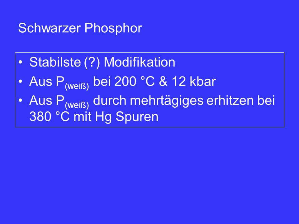 Schwarzer Phosphor Stabilste (?) Modifikation Aus P (weiß) bei 200 °C & 12 kbar Aus P (weiß) durch mehrtägiges erhitzen bei 380 °C mit Hg Spuren