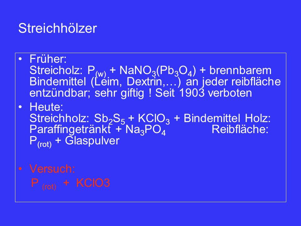 Streichhölzer Früher: Streicholz: P (w) + NaNO 3 (Pb 3 O 4 ) + brennbarem Bindemittel (Leim, Dextrin,…) an jeder reibfläche entzündbar; sehr giftig !
