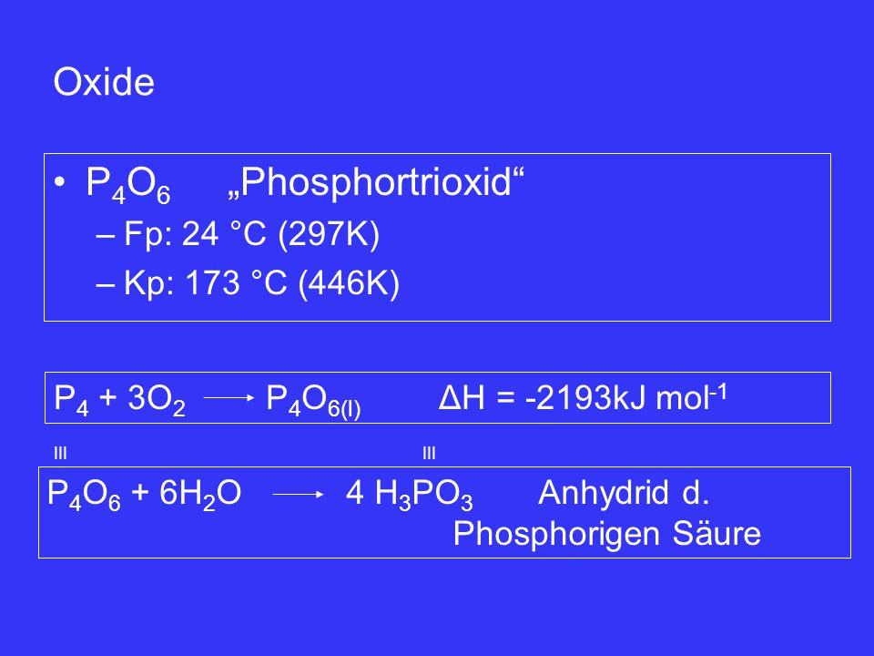 "P 4 O 6 ""Phosphortrioxid"" –Fp: 24 °C (297K) –Kp: 173 °C (446K) Oxide P 4 + 3O 2 P 4 O 6(l) ΔH = -2193kJ mol -1 P 4 O 6 + 6H 2 O 4 H 3 PO 3 Anhydrid d."
