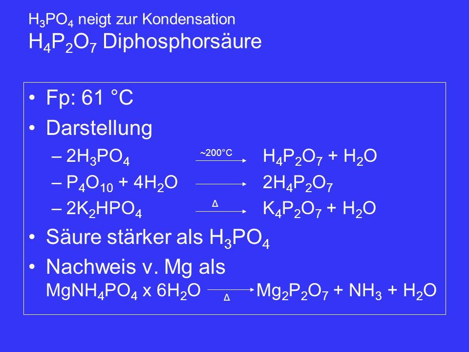 Fp: 61 °C Darstellung –2H 3 PO 4 H 4 P 2 O 7 + H 2 O –P 4 O 10 + 4H 2 O2H 4 P 2 O 7 –2K 2 HPO 4 K 4 P 2 O 7 + H 2 O Säure stärker als H 3 PO 4 Nachwei