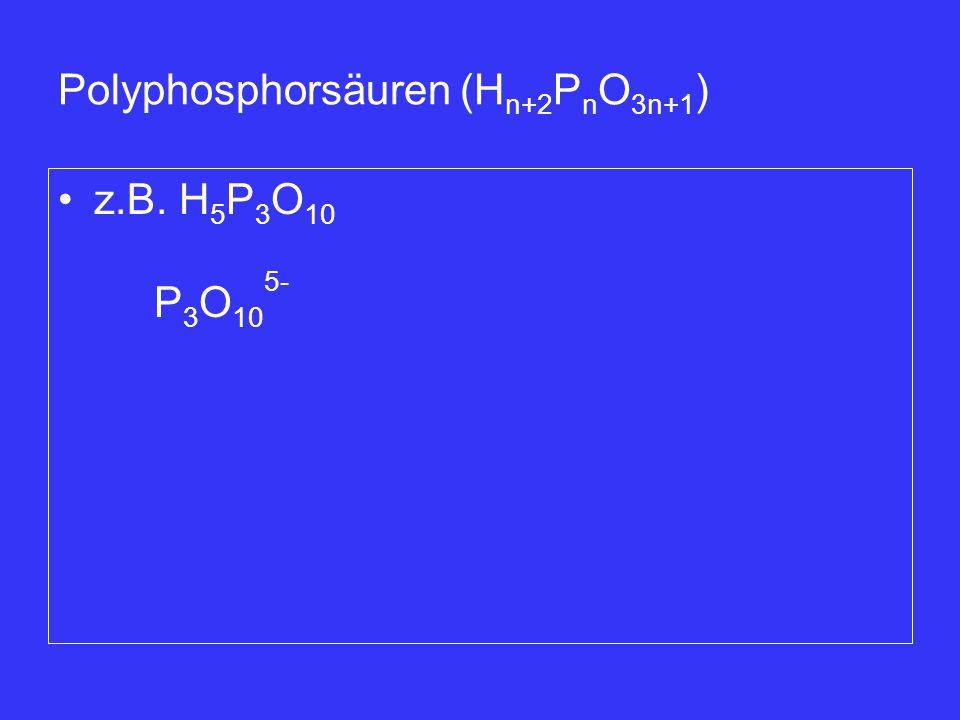 Polyphosphorsäuren (H n+2 P n O 3n+1 ) z.B. H 5 P 3 O 10 P 3 O 10 5-