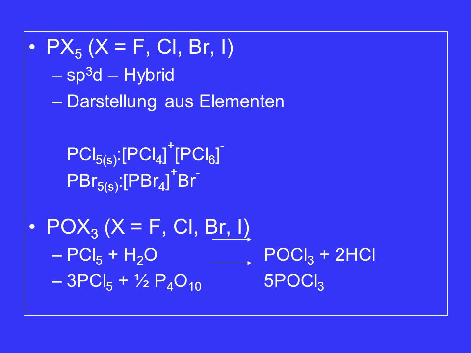 PX 5 (X = F, Cl, Br, I) –sp 3 d – Hybrid –Darstellung aus Elementen PCl 5(s) :[PCl 4 ] + [PCl 6 ] - PBr 5(s) :[PBr 4 ] + Br - POX 3 (X = F, Cl, Br, I) –PCl 5 + H 2 OPOCl 3 + 2HCl –3PCl 5 + ½ P 4 O 10 5POCl 3