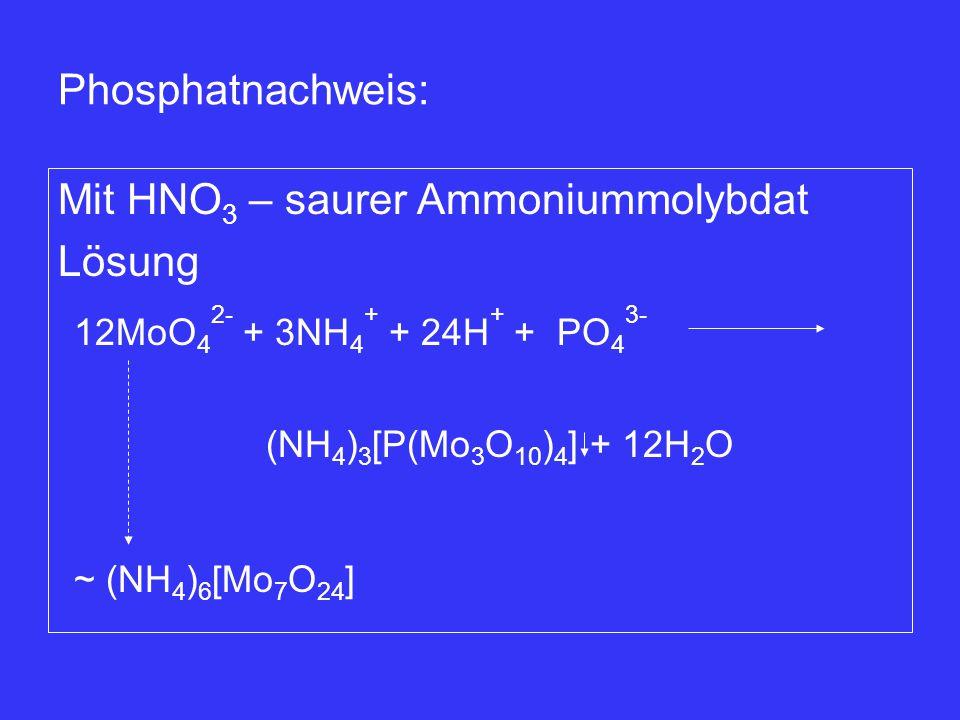 12MoO 4 2- + 3NH 4 + + 24H + + PO 4 3- (NH 4 ) 3 [P(Mo 3 O 10 ) 4 ] + 12H 2 O ~ (NH 4 ) 6 [Mo 7 O 24 ] Phosphatnachweis: Mit HNO 3 – saurer Ammoniummo