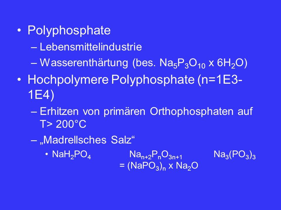 Polyphosphate –Lebensmittelindustrie –Wasserenthärtung (bes. Na 5 P 3 O 10 x 6H 2 O) Hochpolymere Polyphosphate (n=1E3- 1E4) –Erhitzen von primären Or