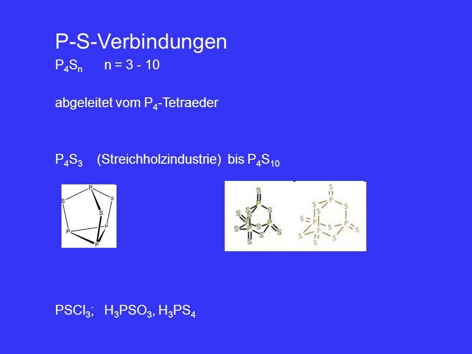 P-S-Verbindungen P 4 S n n = 3 - 10 abgeleitet vom P 4 -Tetraeder P 4 S 3 (Streichholzindustrie) bis P 4 S 10 PSCl 3 ; H 3 PSO 3, H 3 PS 4