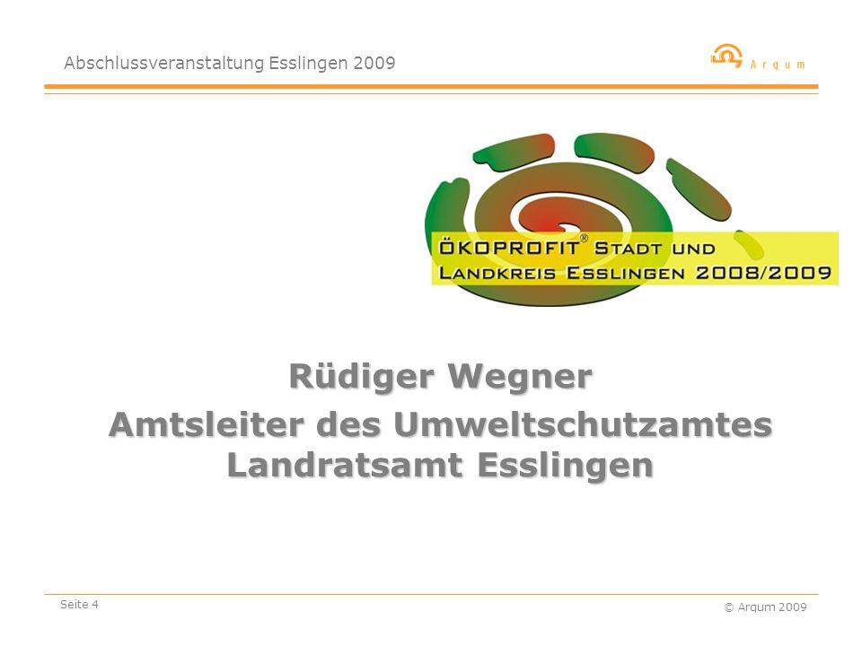 Abschlussveranstaltung Esslingen 2009 © Arqum 2009 Seite 4 Rüdiger Wegner Amtsleiter des Umweltschutzamtes Landratsamt Esslingen