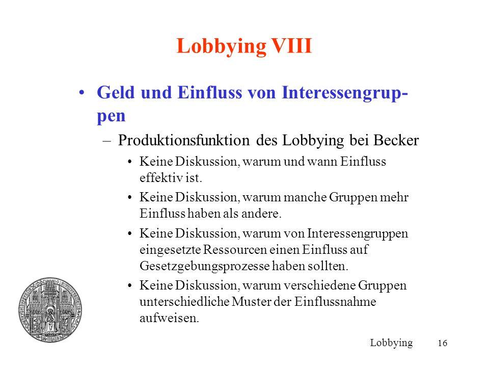 16 Lobbying VIII Geld und Einfluss von Interessengrup- pen –Produktionsfunktion des Lobbying bei Becker Keine Diskussion, warum und wann Einfluss effe