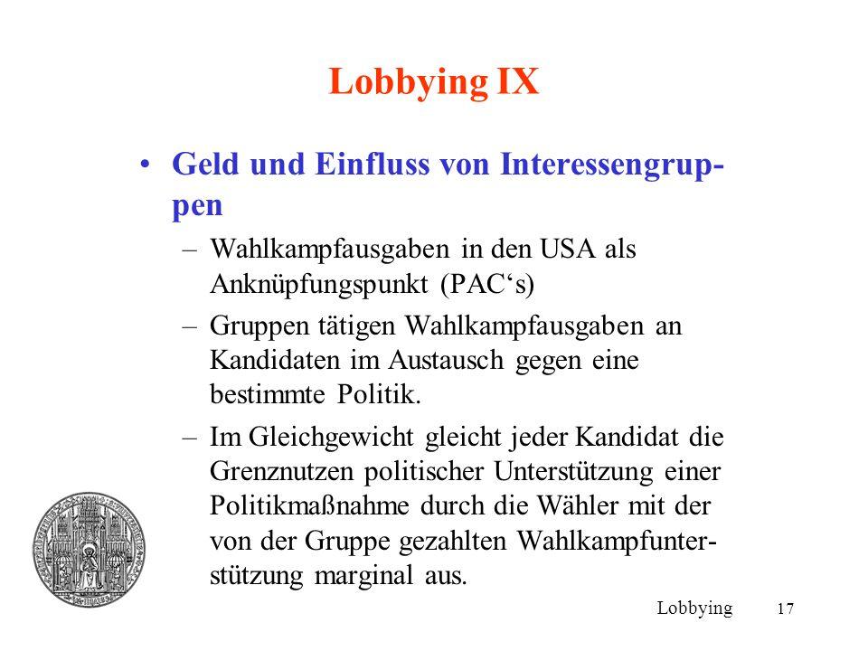 17 Lobbying IX Geld und Einfluss von Interessengrup- pen –Wahlkampfausgaben in den USA als Anknüpfungspunkt (PAC's) –Gruppen tätigen Wahlkampfausgaben