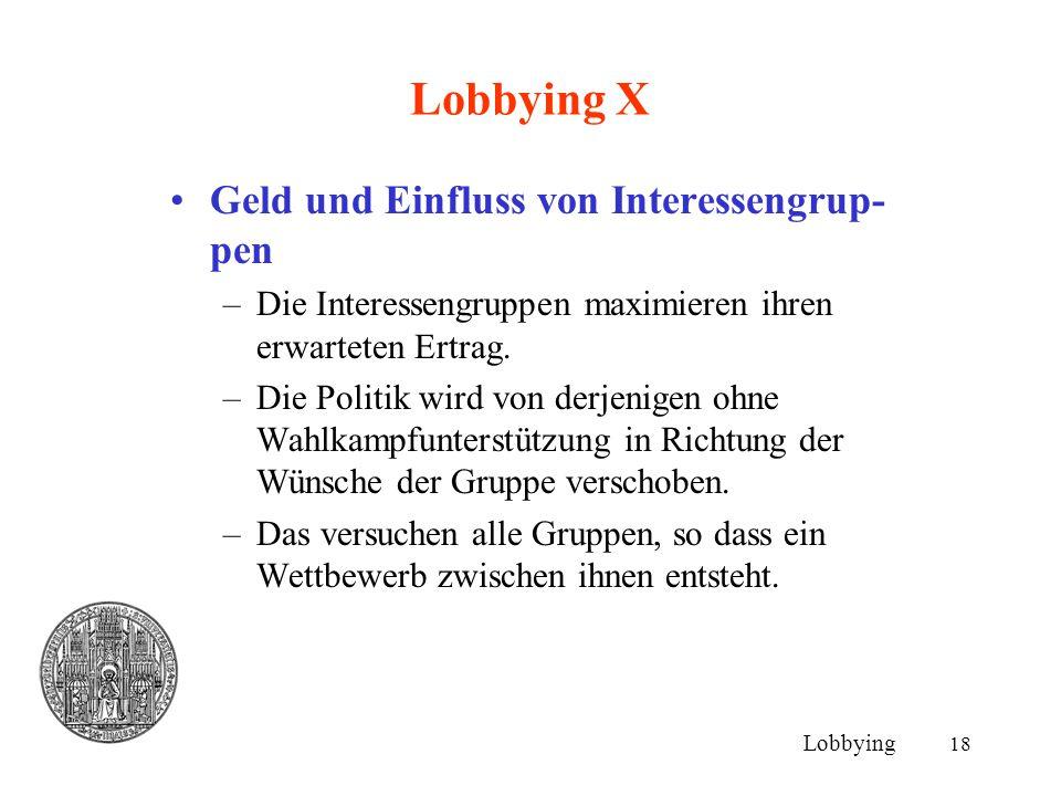 18 Lobbying X Geld und Einfluss von Interessengrup- pen –Die Interessengruppen maximieren ihren erwarteten Ertrag. –Die Politik wird von derjenigen oh