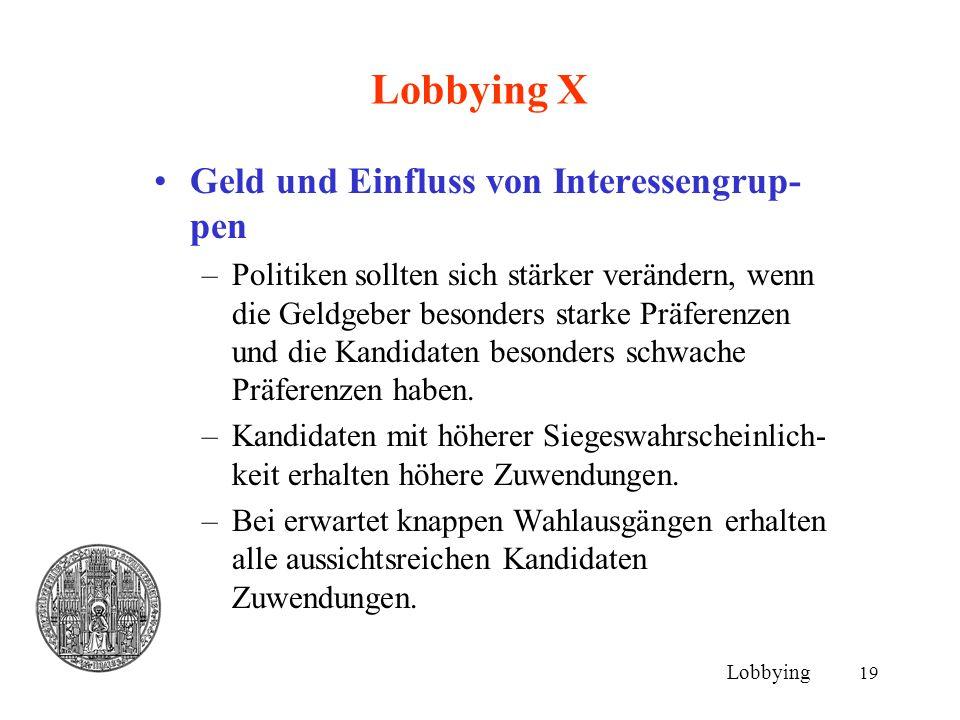 19 Lobbying X Geld und Einfluss von Interessengrup- pen –Politiken sollten sich stärker verändern, wenn die Geldgeber besonders starke Präferenzen und