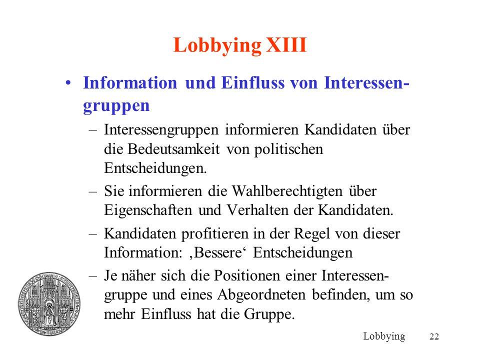 22 Lobbying XIII Information und Einfluss von Interessen- gruppen –Interessengruppen informieren Kandidaten über die Bedeutsamkeit von politischen Ent