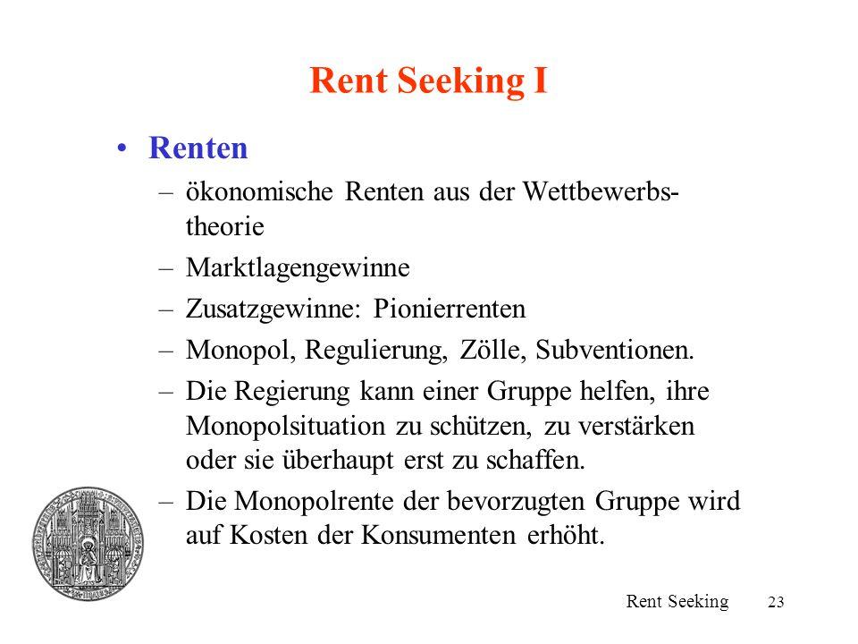 23 Rent Seeking I Renten –ökonomische Renten aus der Wettbewerbs- theorie –Marktlagengewinne –Zusatzgewinne: Pionierrenten –Monopol, Regulierung, Zöll