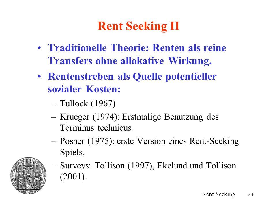 24 Rent Seeking II Traditionelle Theorie: Renten als reine Transfers ohne allokative Wirkung. Rentenstreben als Quelle potentieller sozialer Kosten: –